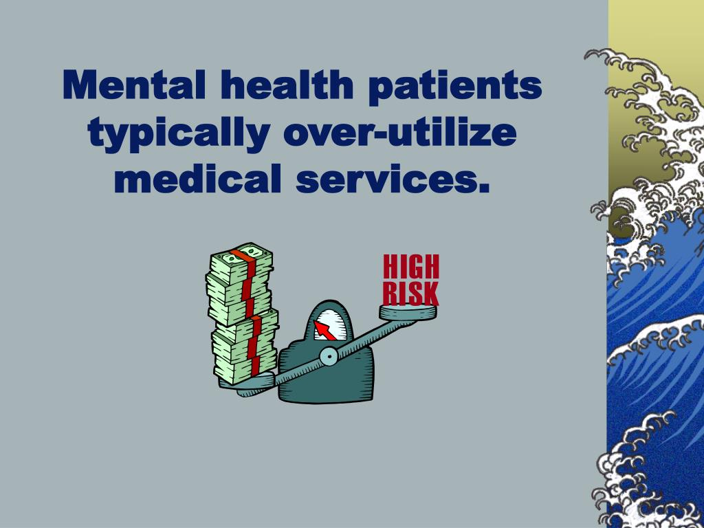 Mental health patients typically over-utilize medical services.