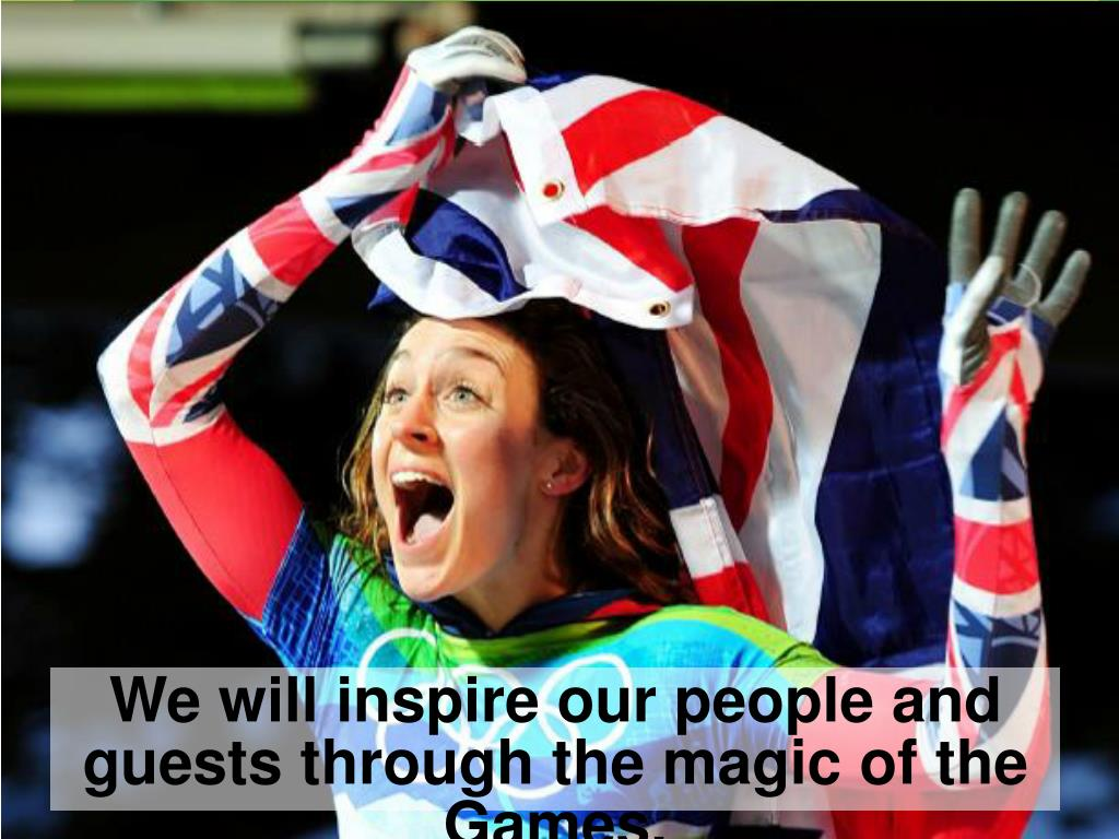 We will inspire our people and guests through the magic of the Games.