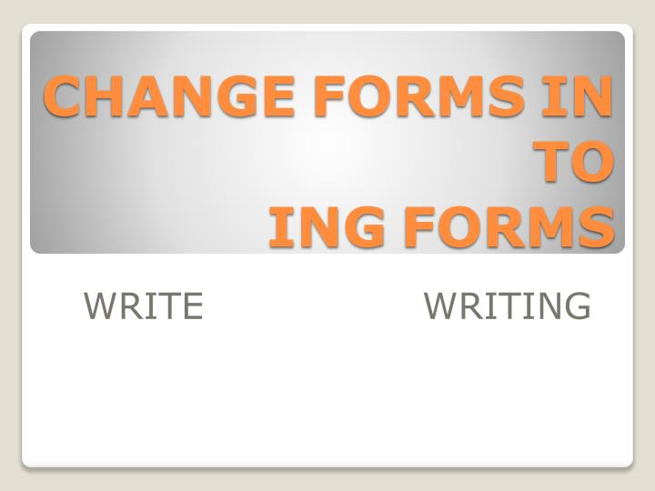 Change forms in to ing forms l.jpg