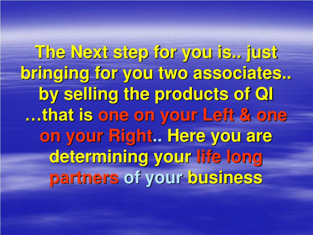 The Next step for you is.. just bringing for you two associates.. by selling the products of QI …that is