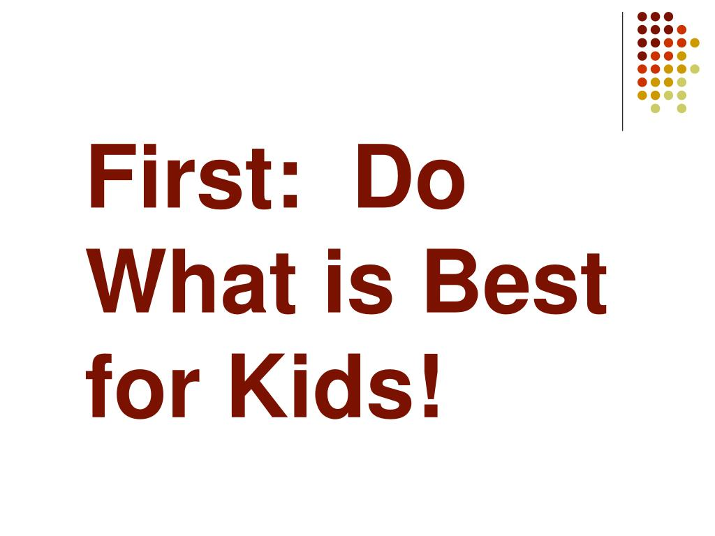 First:  Do What is Best for Kids!