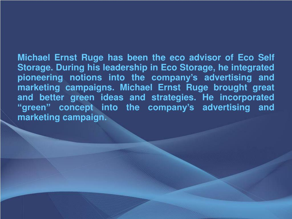 """Michael Ernst Ruge has been the eco advisor of Eco Self Storage. During his leadership in Eco Storage, he integrated pioneering notions into the company's advertising and marketing campaigns. Michael Ernst Ruge brought great and better green ideas and strategies. He incorporated """"green"""" concept into the company's advertising and marketing campaign."""