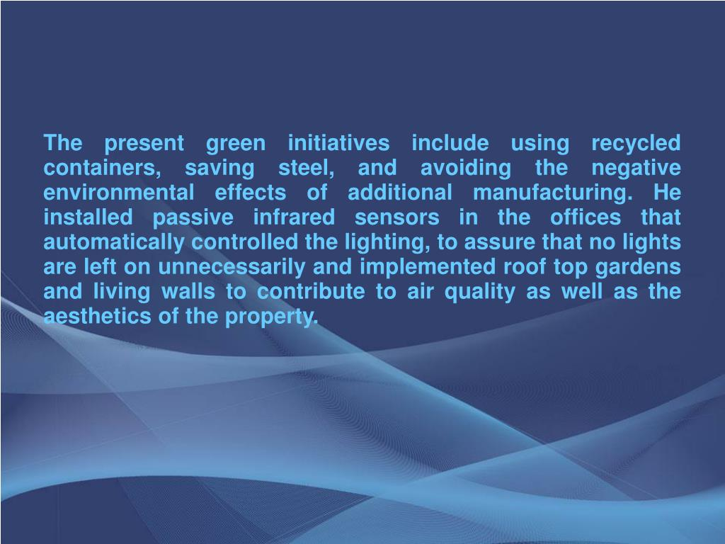 The present green initiatives include using recycled containers, saving steel, and avoiding the negative environmental effects of additional manufacturing. He installed passive infrared sensors in the offices that automatically controlled the lighting, to assure that no lights are left on unnecessarily and implemented roof top gardens and living walls to contribute to air quality as well as the aesthetics of the property.