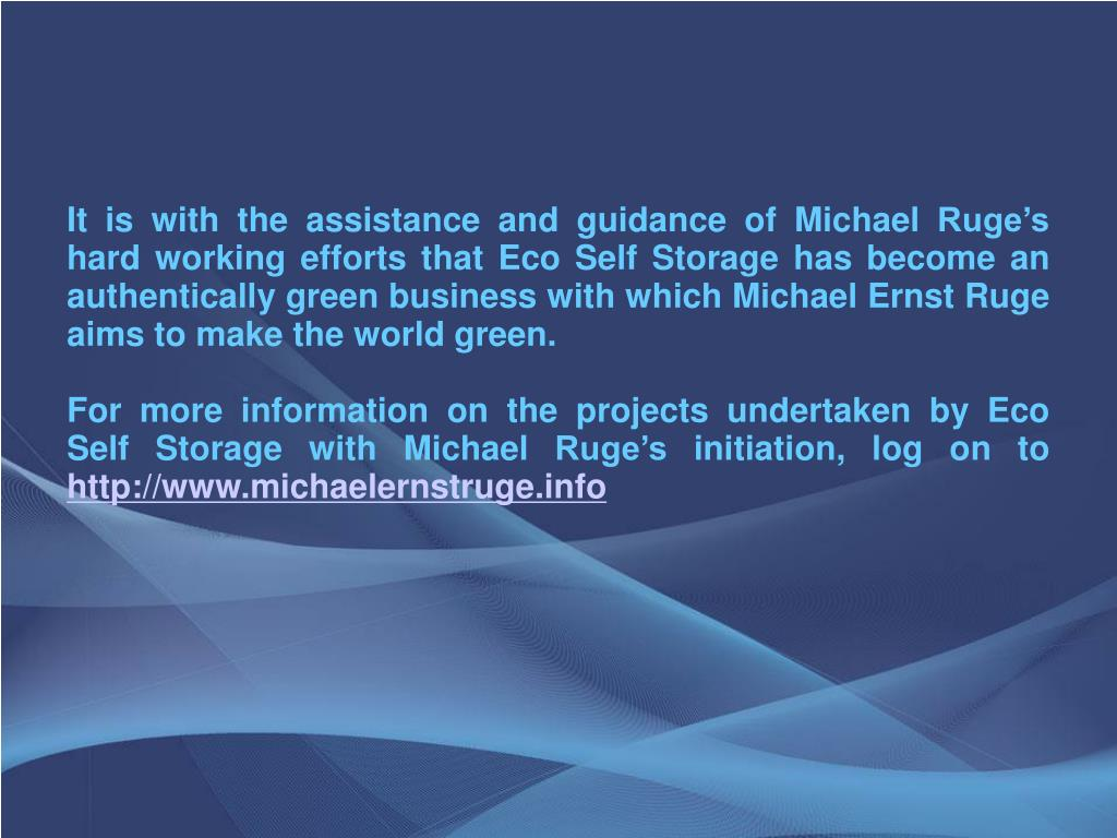 It is with the assistance and guidance of Michael Ruge's hard working efforts that Eco Self Storage has become an authentically green business with which Michael Ernst Ruge aims to make the world green.