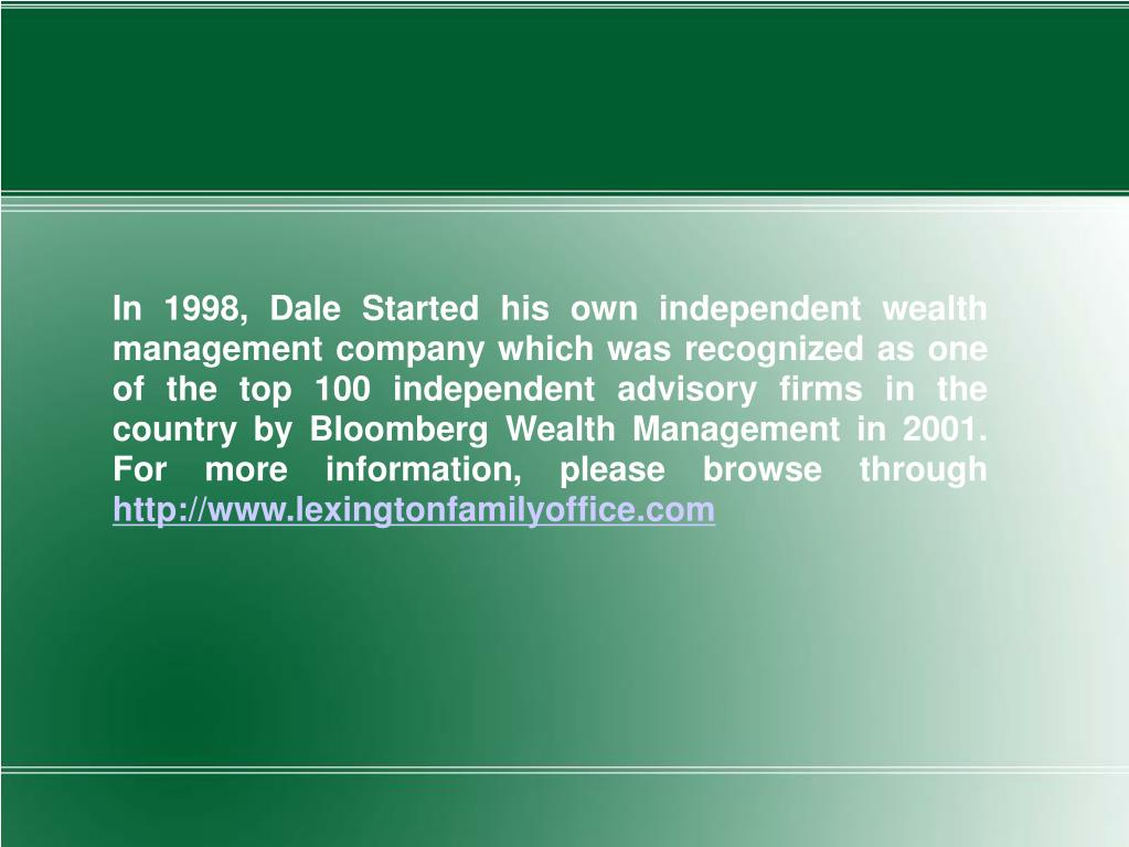 In 1998, Dale Started his own independent wealth management company which was recognized as one of the top 100 independent advisory firms in the country by Bloomberg Wealth Management in 2001. For more information, please browse through