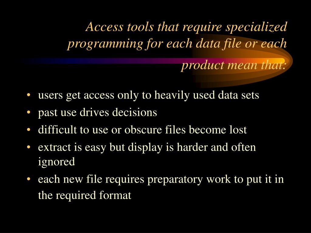 Access tools that require specialized programming for each data file or each product mean that:
