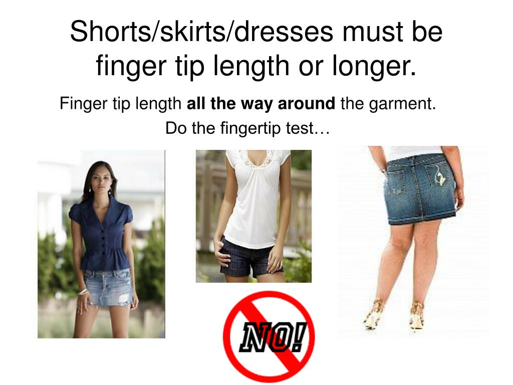 Shorts/skirts/dresses must be finger tip length or longer.