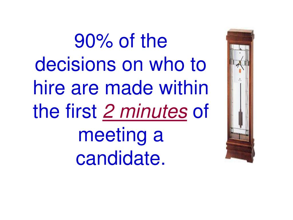 90% of the decisions on who to hire are made within the first