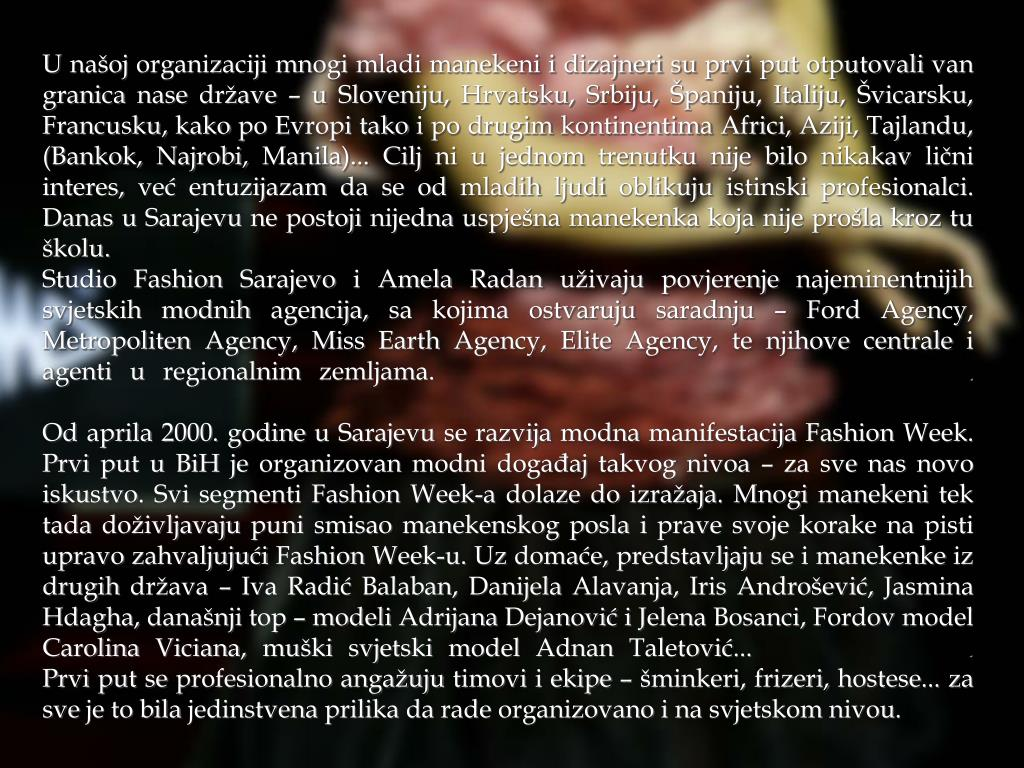 U našoj organizaciji mnogi mladi manekeni i dizajneri su prvi put otputovali van granica nase države – u Sloveniju, Hrvatsku, Srbiju, Španiju, Italiju, Švicarsku, Francusku, kako po Evropi tako i po drugim kontinentima Africi, Aziji, Tajlandu, (Bankok, Najrobi, Manila)... Cilj ni u jednom trenutku nije bilo nikakav lični interes, već entuzijazam da se od mladih ljudi oblikuju istinski profesionalci. Danas u Sarajevu ne postoji nijedna uspješna manekenka koja nije prošla kroz tu školu.