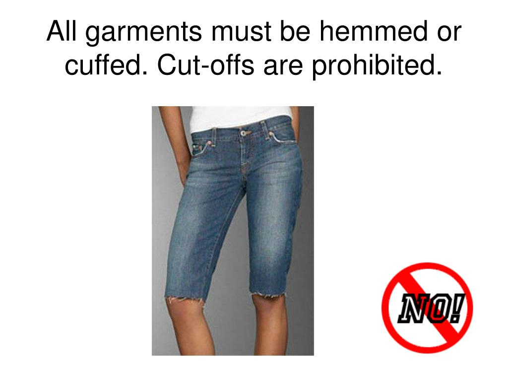All garments must be hemmed or cuffed. Cut-offs are prohibited.