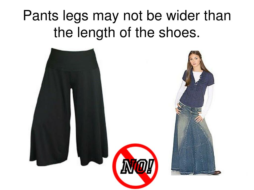 Pants legs may not be wider than the length of the shoes.