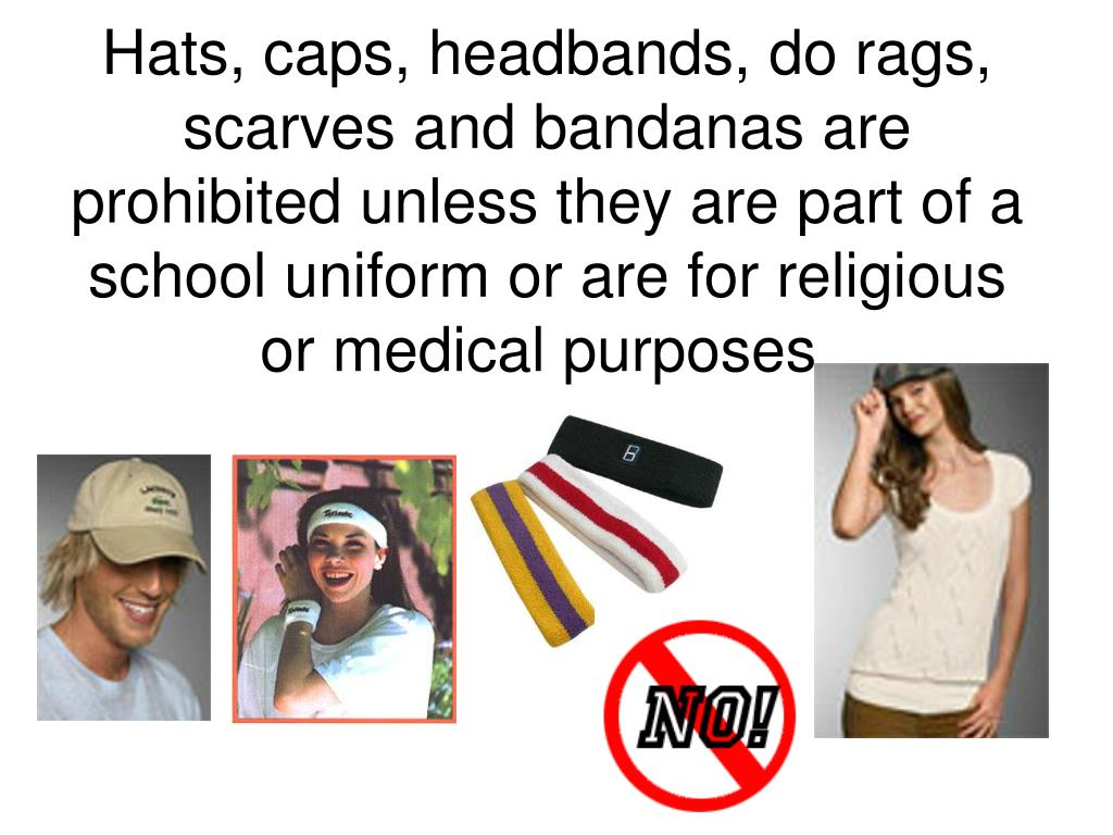 Hats, caps, headbands, do rags, scarves and bandanas are prohibited unless they are part of a school uniform or are for religious or medical purposes.