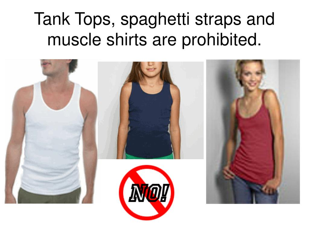 Tank Tops, spaghetti straps and muscle shirts are prohibited.
