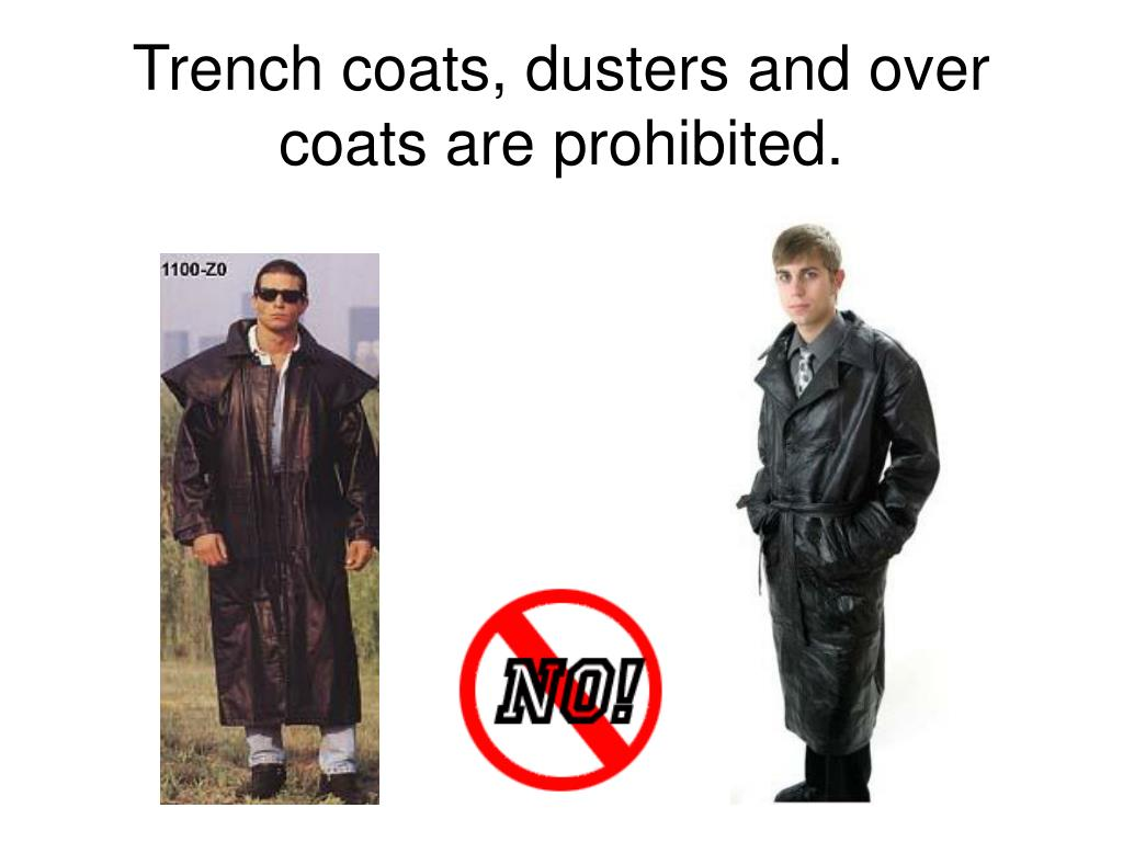 Trench coats, dusters and over coats are prohibited.