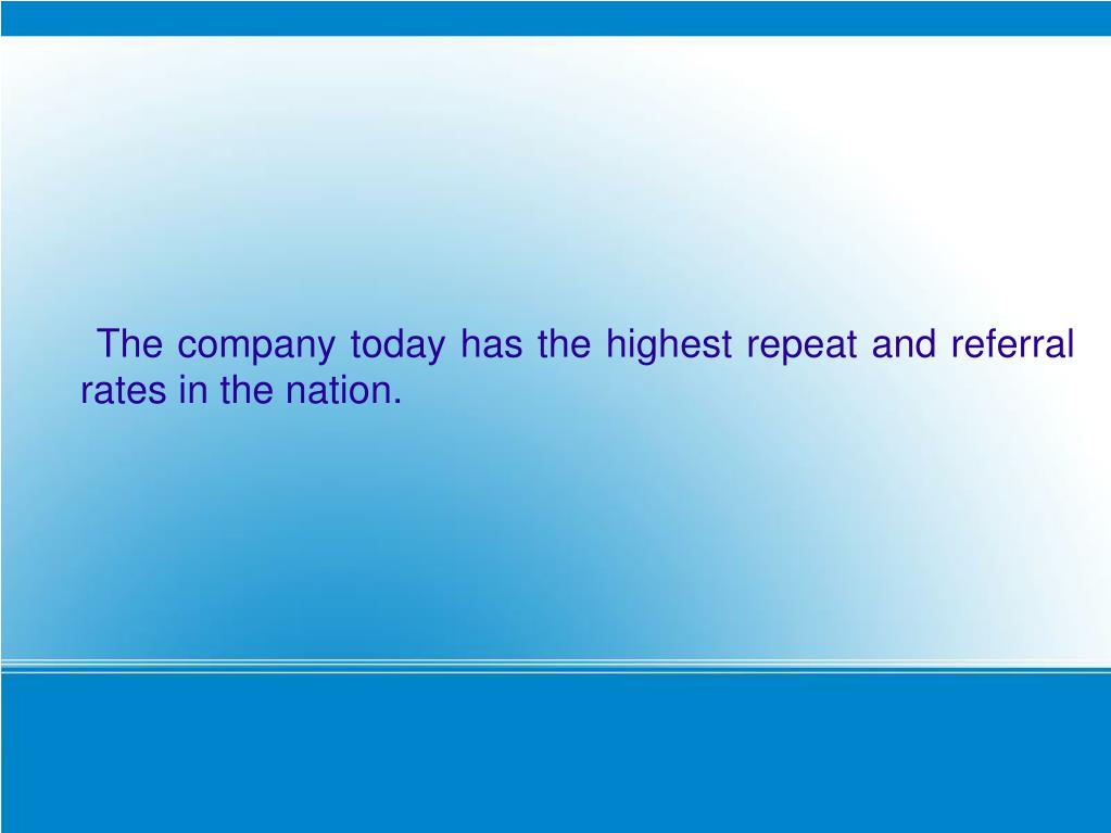 The company today has the highest repeat and referral rates in the nation.