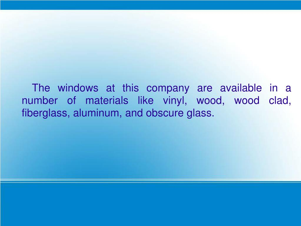 The windows at this company are available in a number of materials like vinyl, wood, wood clad, fiberglass, aluminum, and obscure glass.