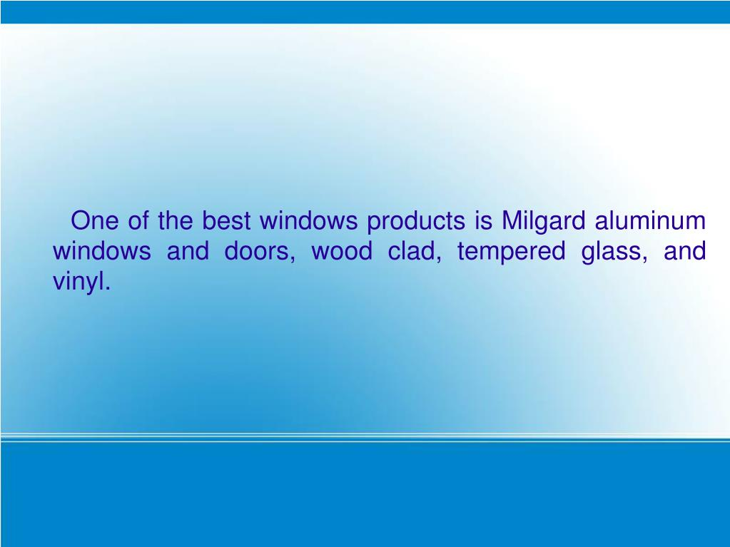 One of the best windows products is Milgard aluminum windows and doors, wood clad, tempered glass, and vinyl.