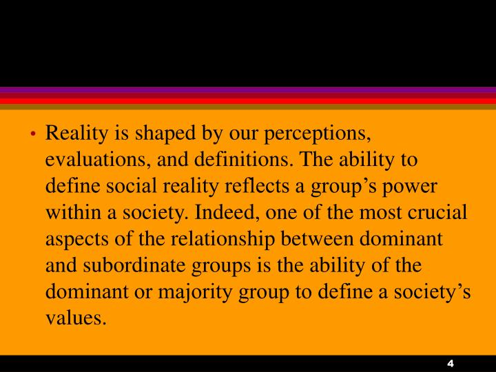 Reality is shaped by our perceptions, evaluations, and definitions. The ability to define social reality reflects a group's power within a society. Indeed, one of the most crucial aspects of the relationship between dominant and subordinate groups is the ability of the dominant or majority group to define a society's values.