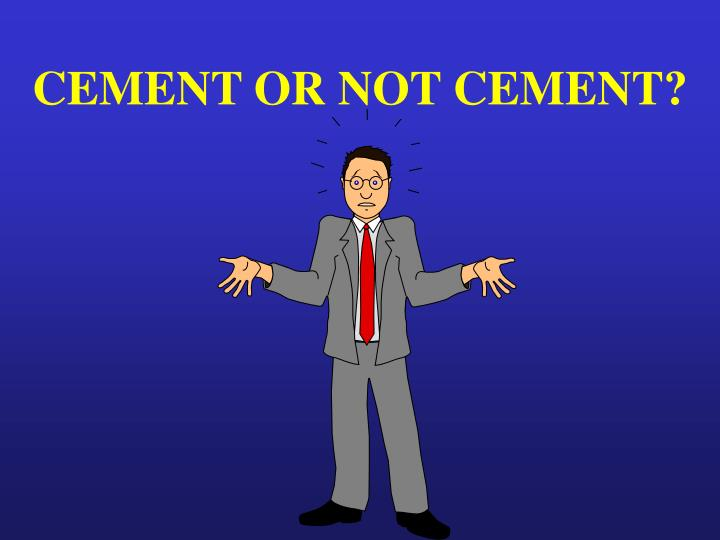 CEMENT OR NOT CEMENT?