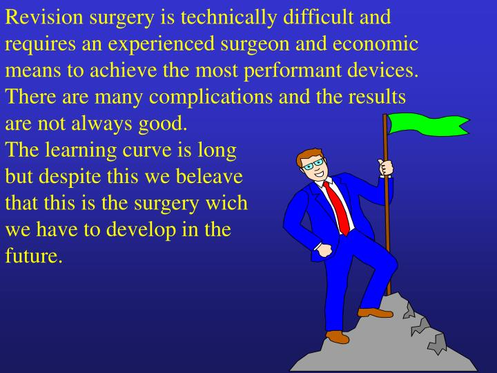Revision surgery is technically difficult and requires an experienced surgeon and economic means to achieve the most performant devices.