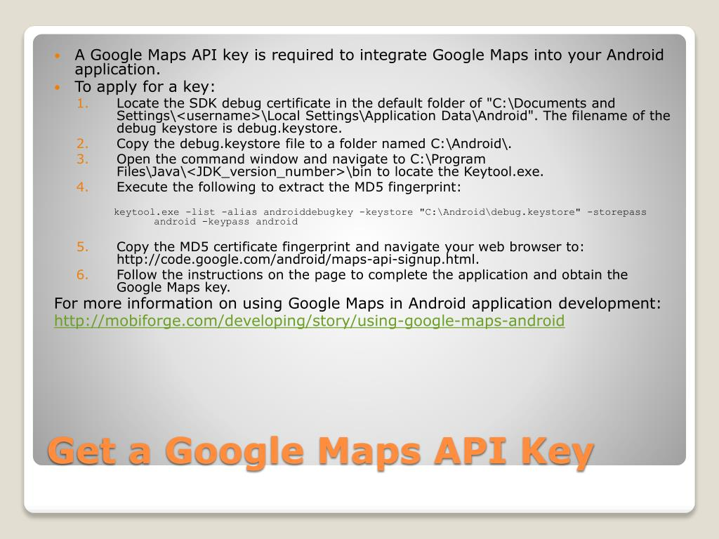 A Google Maps API key is required to integrate Google Maps into your Android application.