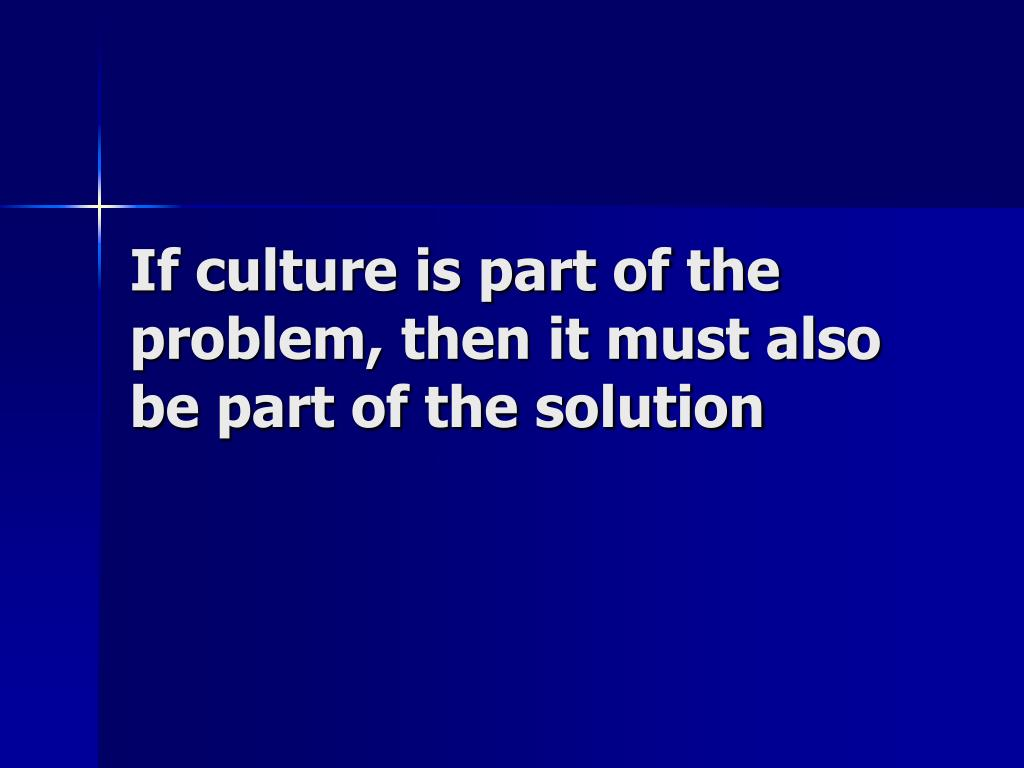 If culture is part of the problem, then it must also be part of the solution