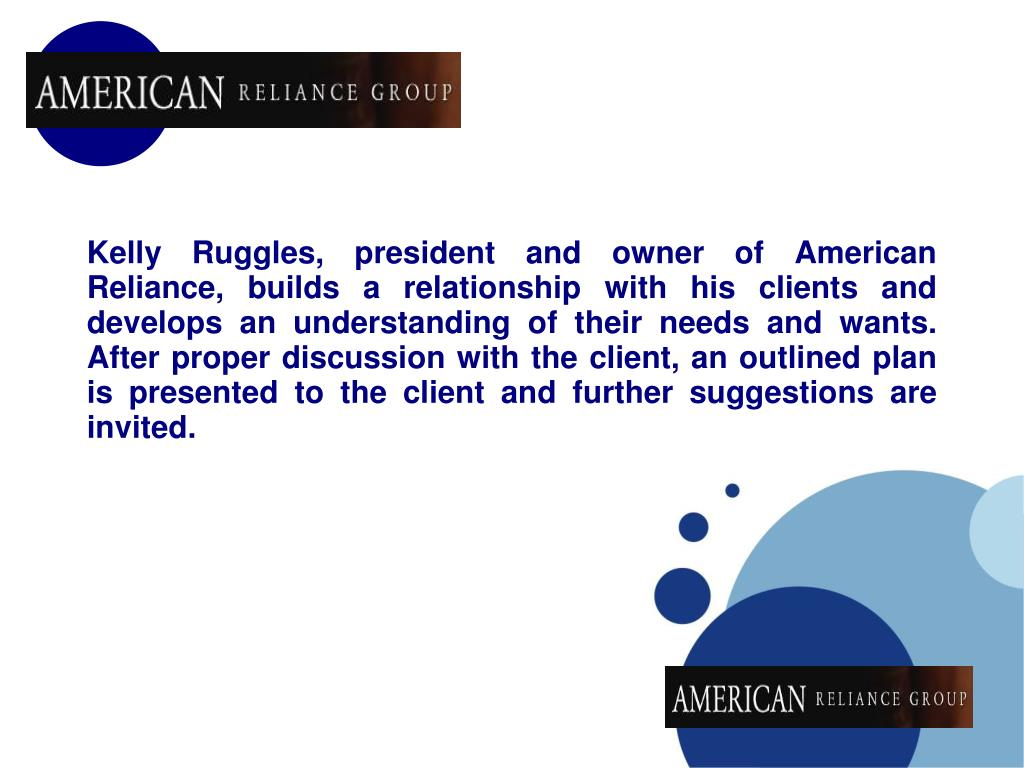 Kelly Ruggles, president and owner of American Reliance, builds a relationship with his clients and develops an understanding of their needs and wants. After proper discussion with the client, an outlined plan is presented to the client and further suggestions are invited.
