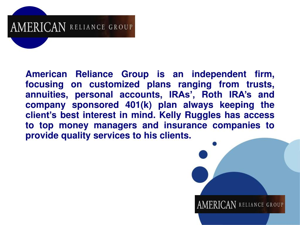 American Reliance Group is an independent firm, focusing on customized plans ranging from trusts, annuities, personal accounts, IRAs', Roth IRA's and company sponsored 401(k) plan always keeping the client's best interest in mind. Kelly Ruggles has access to top money managers and insurance companies to provide quality services to his clients.