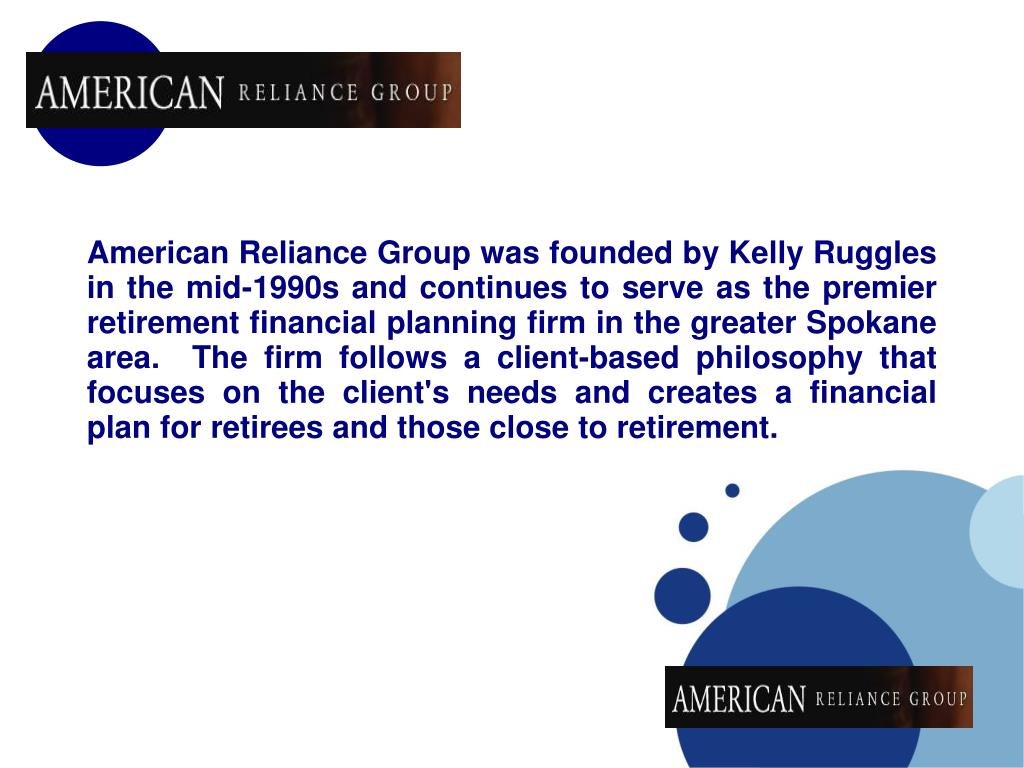American Reliance Group was founded by Kelly Ruggles in the mid-1990s and continues to serve as the premier retirement financial planning firm in the greater Spokane area.  The firm follows a client-based philosophy that focuses on the client's needs and creates a financial plan for retirees and those close to retirement.