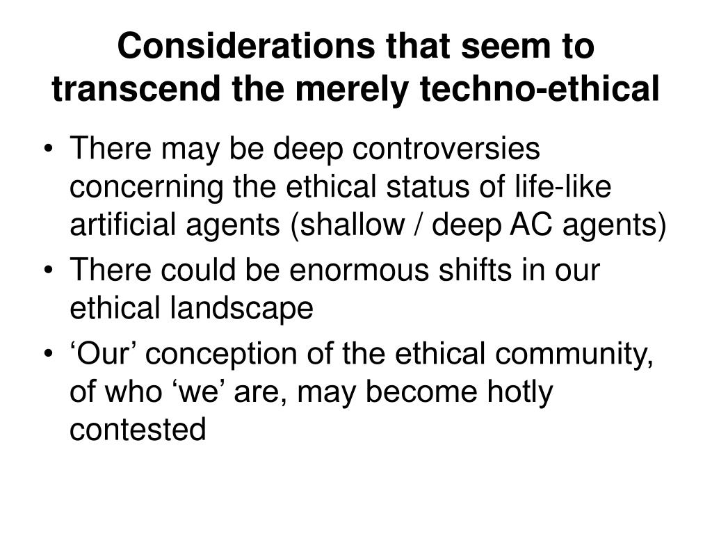 Considerations that seem to transcend the merely techno-ethical