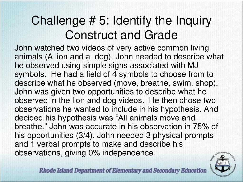 """John watched two videos of very active common living animals (A lion and a  dog). John needed to describe what he observed using simple signs associated with MJ symbols.  He had a field of 4 symbols to choose from to describe what he observed (move, breathe, swim, shop).  John was given two opportunities to describe what he observed in the lion and dog videos.  He then chose two observations he wanted to include in his hypothesis. And decided his hypothesis was """"All animals move and breathe."""" John was accurate in his observation in 75% of his opportunities (3/4). John needed 3 physical prompts and 1 verbal prompts to make and describe his observations, giving 0% independence."""