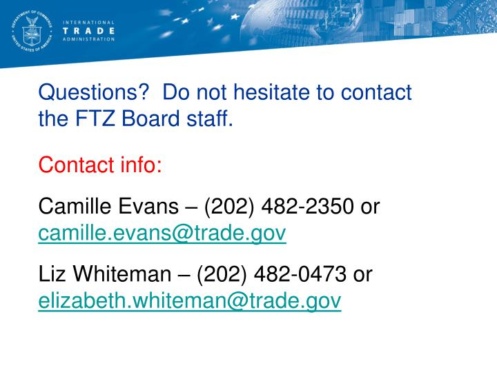Questions?  Do not hesitate to contact the FTZ Board staff.