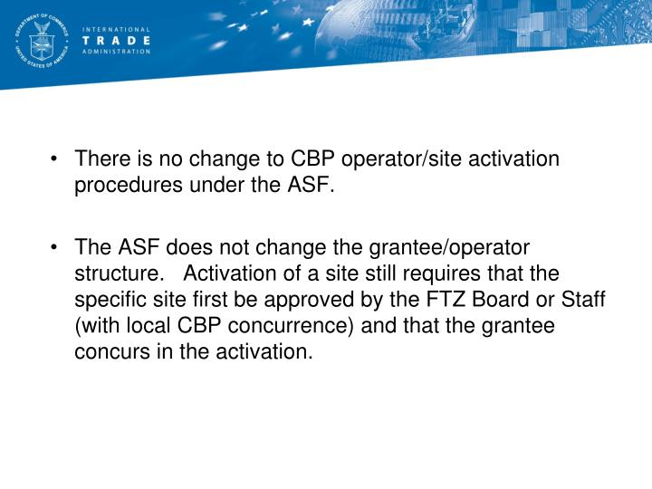 There is no change to CBP operator/site activation procedures under the ASF.