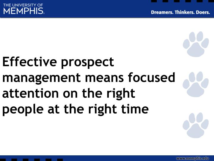 Effective prospect management means focused attention on the right people at the right time