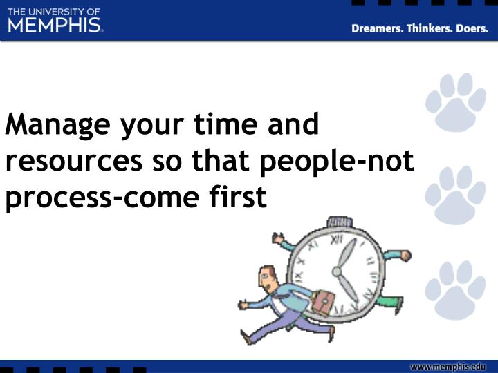 Manage your time and resources so that people-not process-come first
