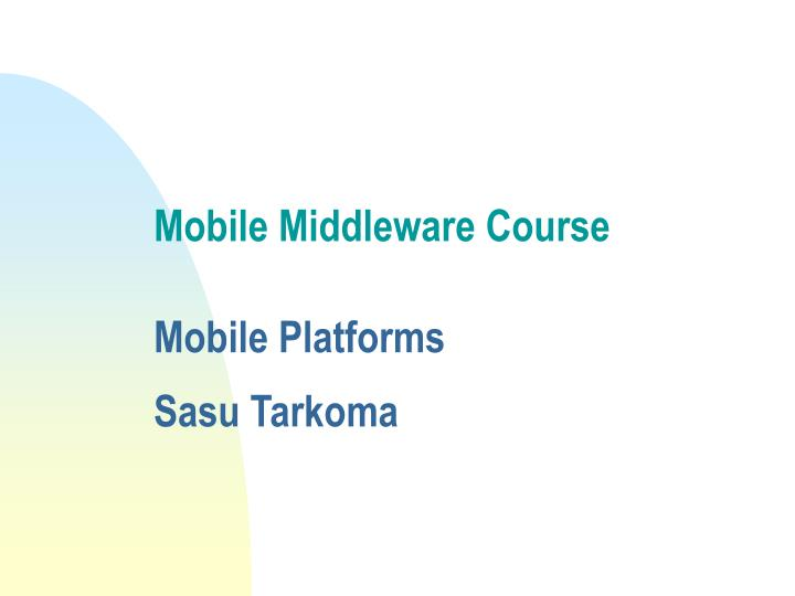 Mobile middleware course mobile platforms sasu tarkoma l.jpg