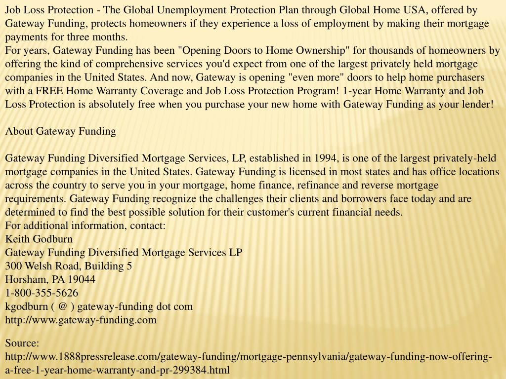 Job Loss Protection - The Global Unemployment Protection Plan through Global Home USA, offered by Gateway Funding, protects homeowners if they experience a loss of employment by making their mortgage payments for three months.