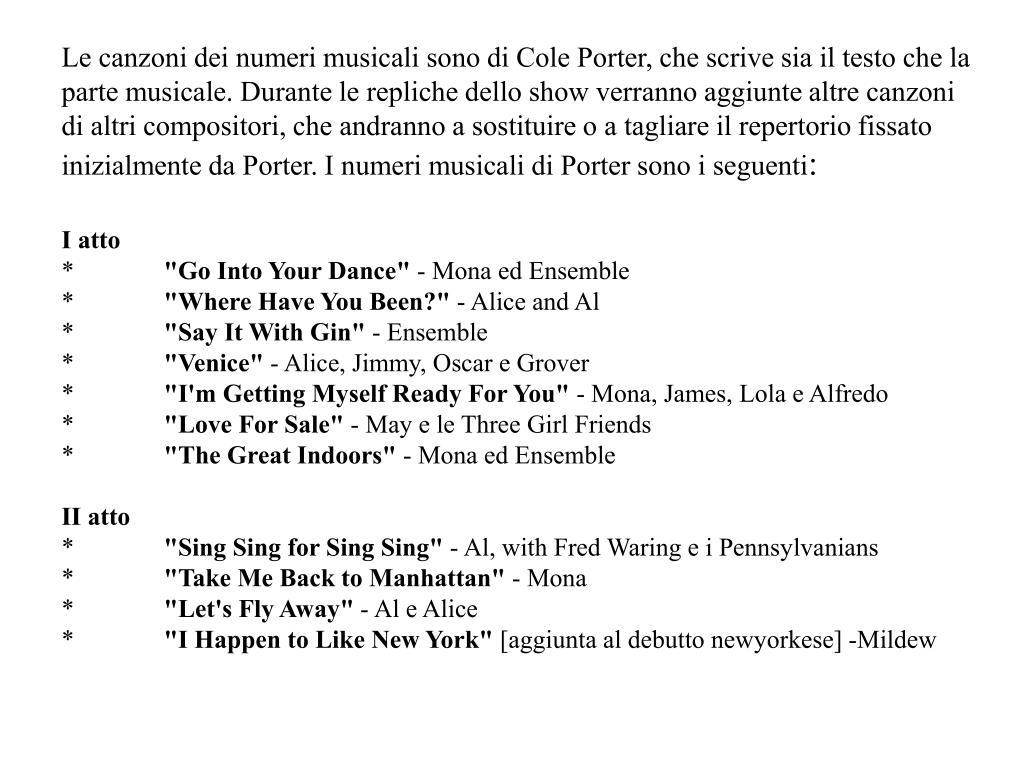 Le canzoni dei numeri musicali sono di Cole Porter, che scrive sia il testo che la parte musicale. Durante le repliche dello show verranno aggiunte altre canzoni di altri compositori, che andranno a sostituire o a tagliare il repertorio fissato inizialmente da Porter. I numeri musicali di Porter sono i seguenti