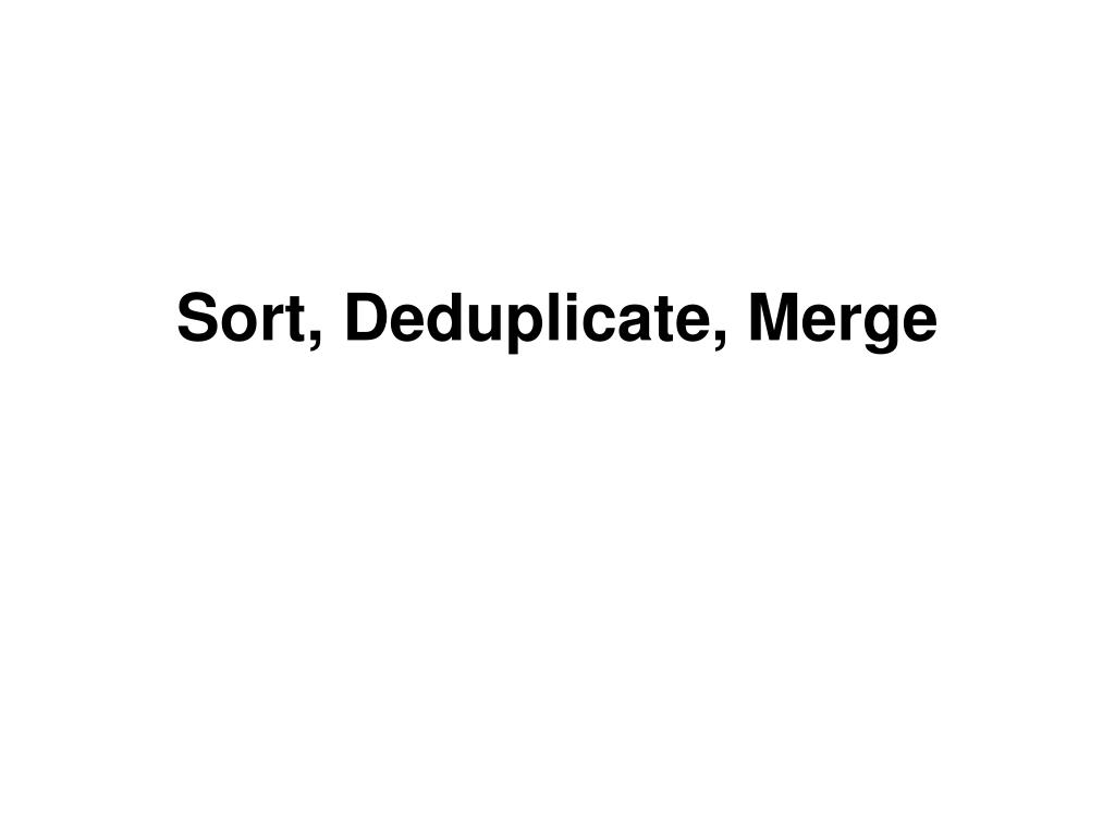 Sort, Deduplicate, Merge