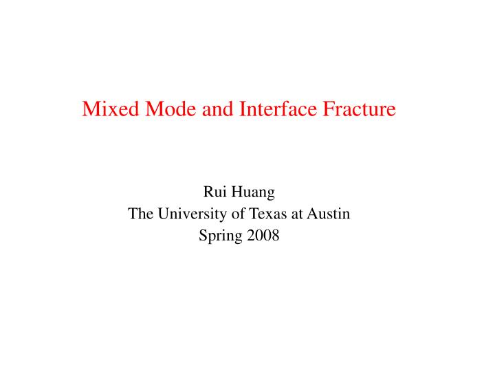 Mixed mode and interface fracture rui huang the university of texas at austin spring 2008