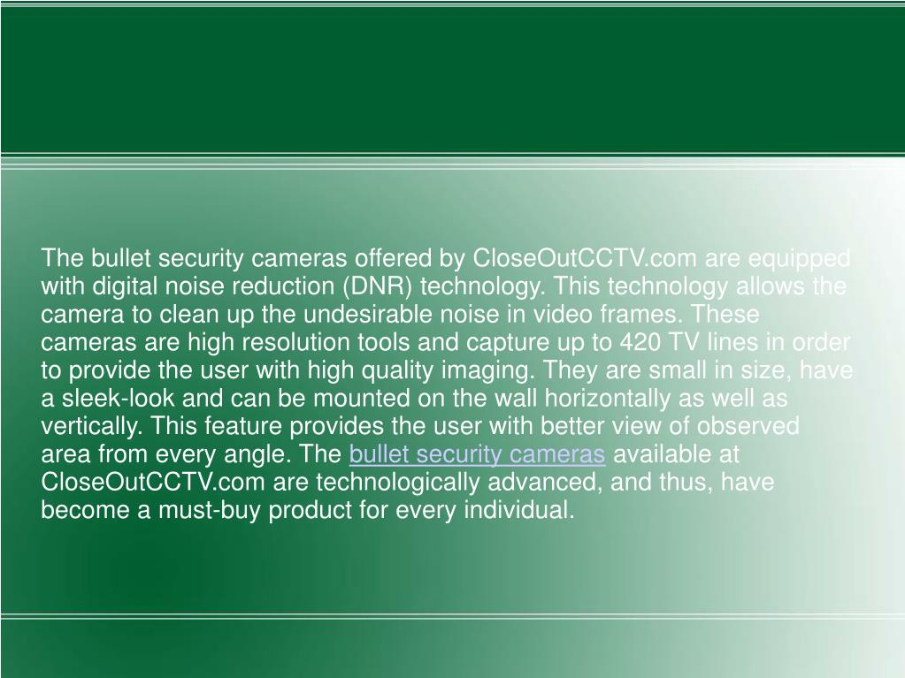 The bullet security cameras offered by CloseOutCCTV.com are equipped with digital noise reduction (DNR) technology. This technology allows the camera to clean up the undesirable noise in video frames. These cameras are high resolution tools and capture up to 420 TV lines in order to provide the user with high quality imaging. They are small in size, have a sleek-look and can be mounted on the wall horizontally as well as vertically. This feature provides the user with better view of observed area from every angle. The