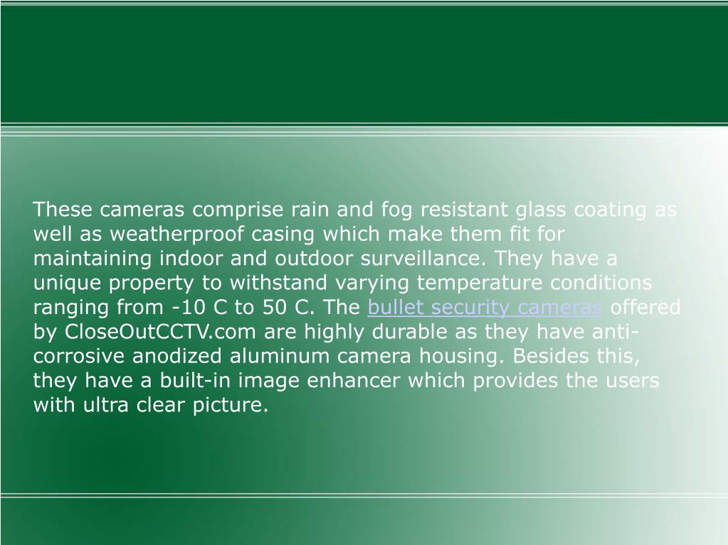 These cameras comprise rain and fog resistant glass coating as well as weatherproof casing which make them fit for maintaining indoor and outdoor surveillance. They have a unique property to withstand varying temperature conditions ranging from -10 C to 50 C. The