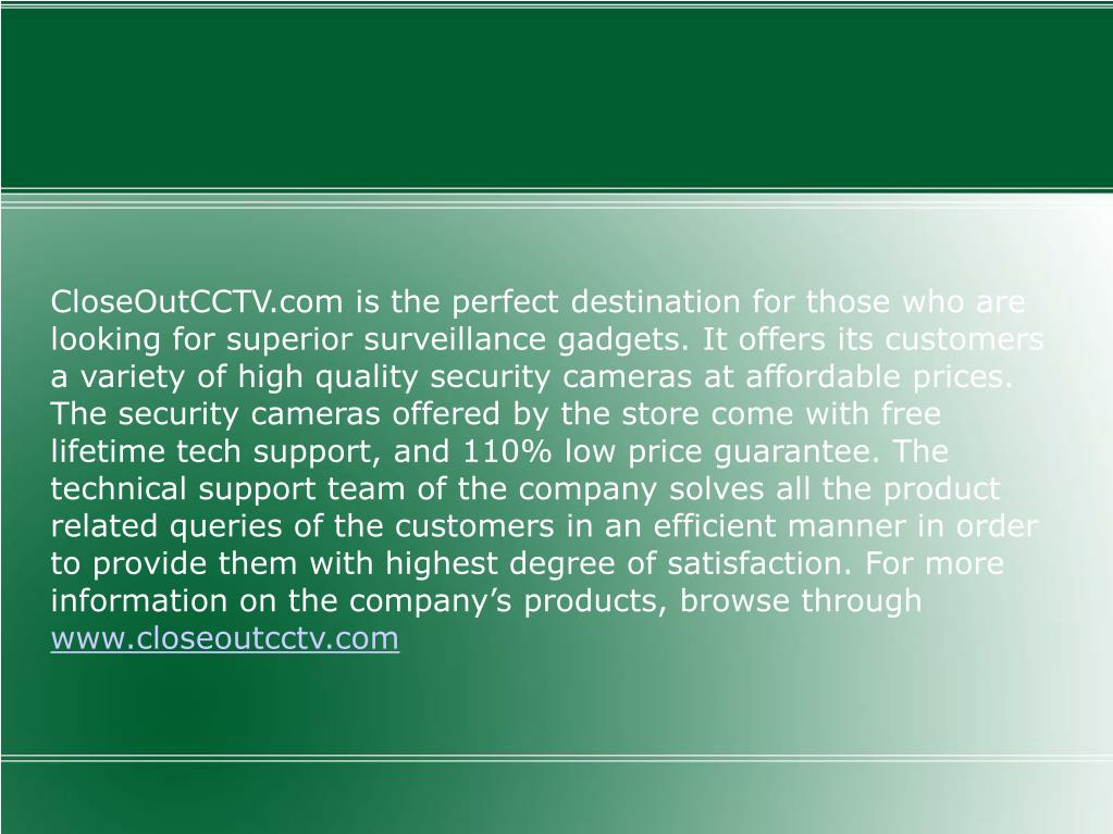 CloseOutCCTV.com is the perfect destination for those who are looking for superior surveillance gadgets. It offers its customers a variety of high quality security cameras at affordable prices. The security cameras offered by the store come with free lifetime tech support, and 110% low price guarantee. The technical support team of the company solves all the product related queries of the customers in an efficient manner in order to provide them with highest degree of satisfaction. For more information on the company's products, browse through