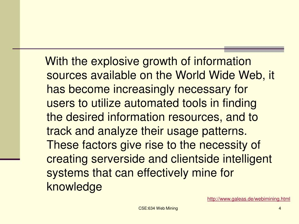 With the explosive growth of information sources available on the World Wide Web, it has become increasingly necessary for users to utilize automated tools in finding the desired information resources, and to track and analyze their usage patterns. These factors give rise to the necessity of creating server­side and client­side intelligent systems that can effectively mine for knowledge
