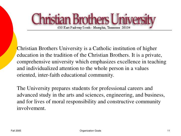 Christian Brothers University is a Catholic institution of higher education in the tradition of the Christian Brothers. It is a private, comprehensive university which emphasizes excellence in teaching and individualized attention to the whole person in a values oriented, inter-faith educational community.