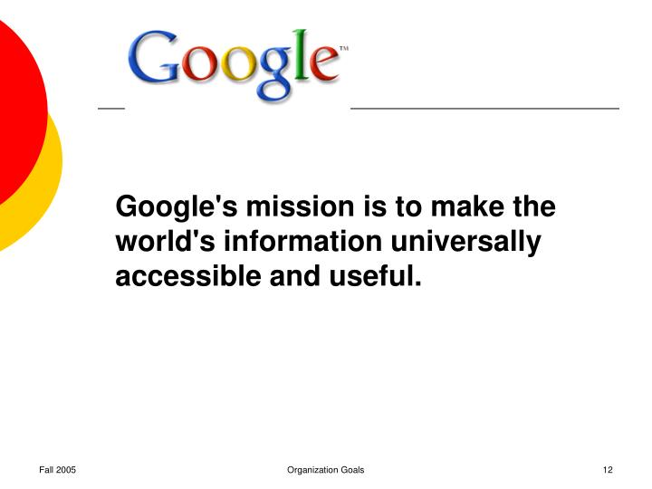 Google's mission is to make the world's information universally accessible and useful.