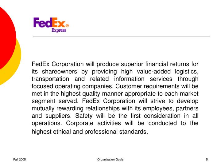FedEx Corporation will produce superior financial returns for its shareowners by providing high value-added logistics, transportation and related information services through focused operating companies. Customer requirements will be met in the highest quality manner appropriate to each market segment served. FedEx Corporation will strive to develop mutually rewarding relationships with its employees, partners and suppliers. Safety will be the first consideration in all operations. Corporate activities will be conducted to the highest ethical and professional standards