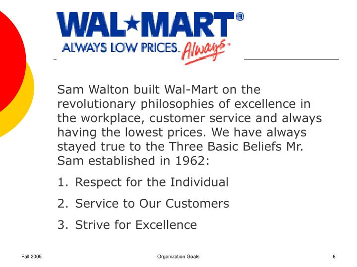 Sam Walton built Wal-Mart on the revolutionary philosophies of excellence in the workplace, customer service and always having the lowest prices. We have always stayed true to the Three Basic Beliefs Mr. Sam established in 1962: