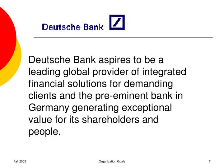 Deutsche Bank aspires to be a leading global provider of integrated financial solutions for demanding clients and the pre-eminent bank in Germany generating exceptional value for its shareholders and people.