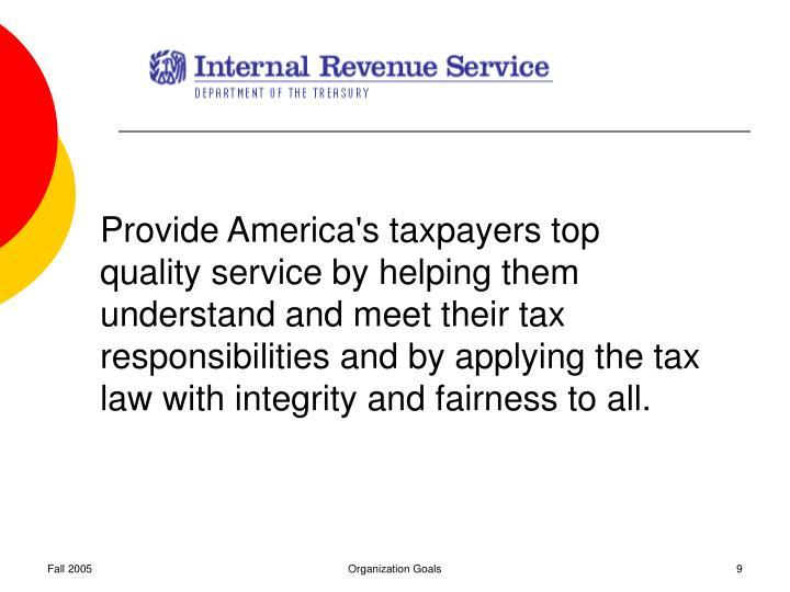 Provide America's taxpayers top quality service by helping them understand and meet their tax responsibilities and by applying the tax law with integrity and fairness to all.